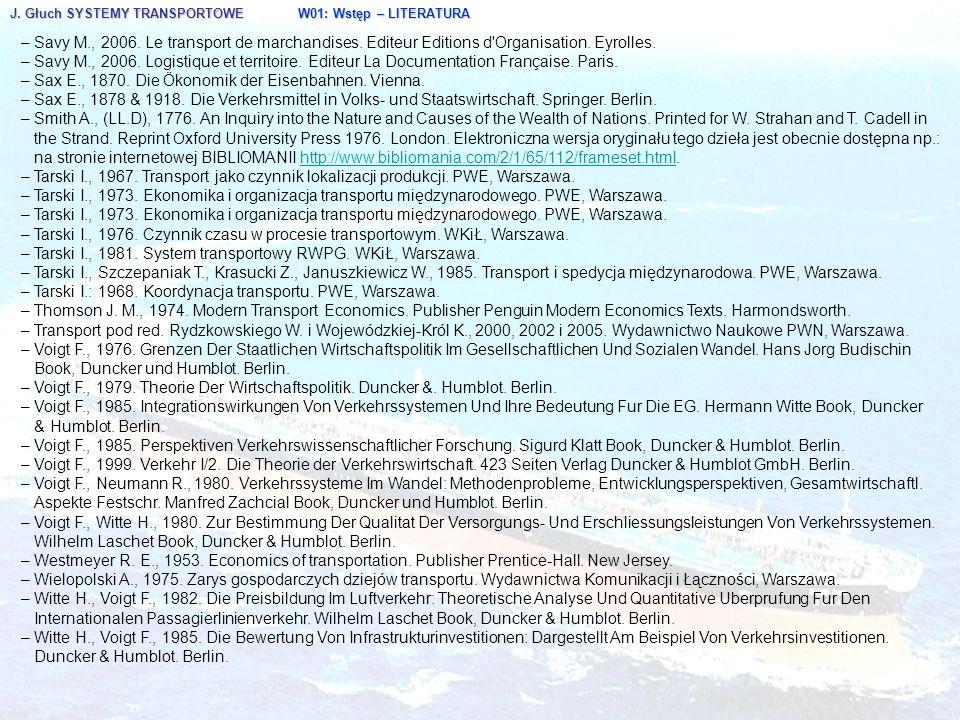 J. Głuch SYSTEMY TRANSPORTOWE W01: Wstęp – LITERATURA – Savy M., 2006. Le transport de marchandises. Editeur Editions d'Organisation. Eyrolles. – Savy