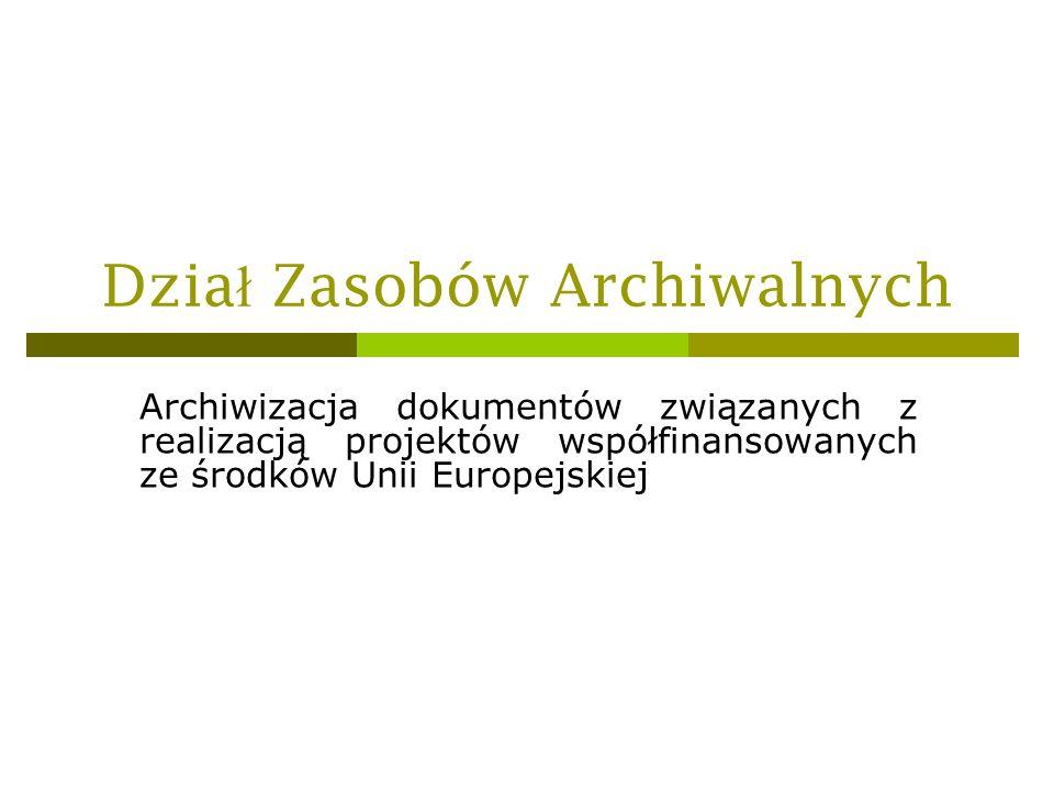 Dzia ł Zasobów Archiwalnych Archiwizacja dokumentów związanych z realizacją projektów współfinansowanych ze środków Unii Europejskiej