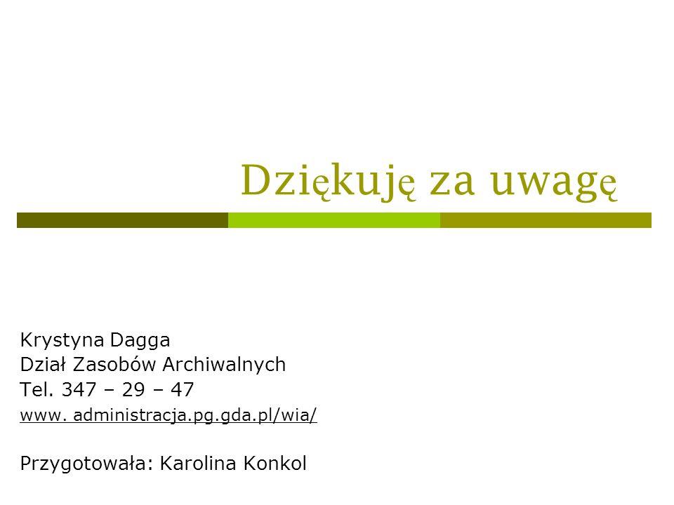 Dzi ę kuj ę za uwag ę Krystyna Dagga Dział Zasobów Archiwalnych Tel. 347 – 29 – 47 www. administracja.pg.gda.pl/wia/ Przygotowała: Karolina Konkol