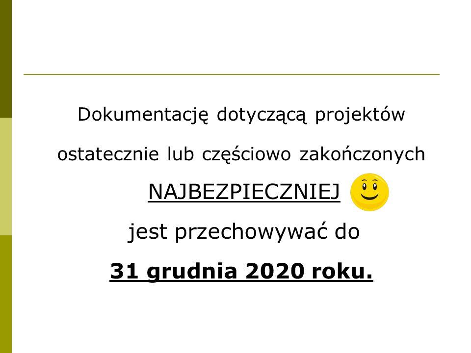 Dokumentację dotyczącą projektów ostatecznie lub częściowo zakończonych NAJBEZPIECZNIEJ jest przechowywać do 31 grudnia 2020 roku.