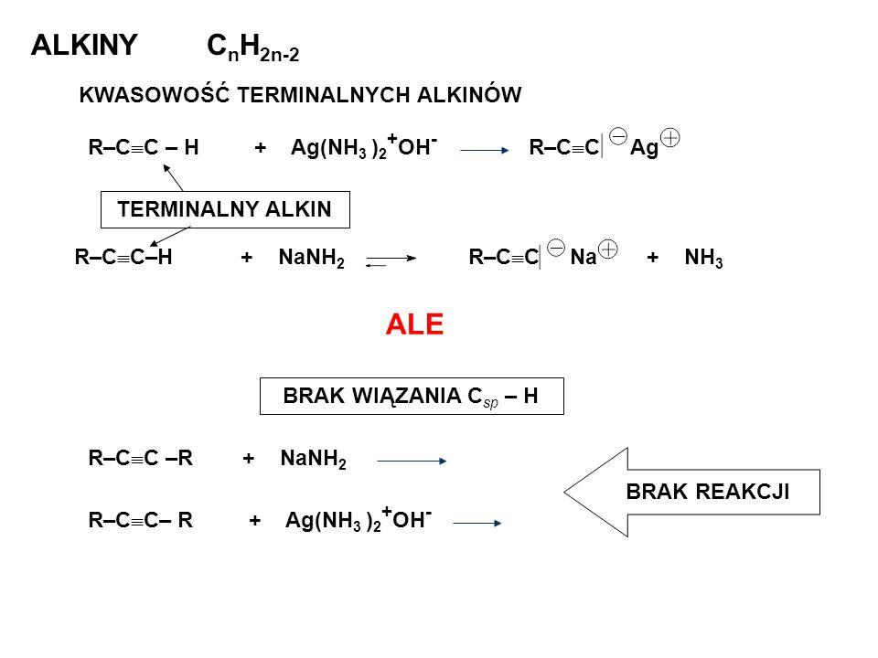 ALKINYC n H 2n-2 KWASOWOŚĆ TERMINALNYCH ALKINÓW ALE R–C C–H + NaNH 2 R–C C Na + NH 3 R–C C –R + NaNH 2 R–C C – H + Ag(NH 3 ) 2 + OH - R–C C Ag R–C C–