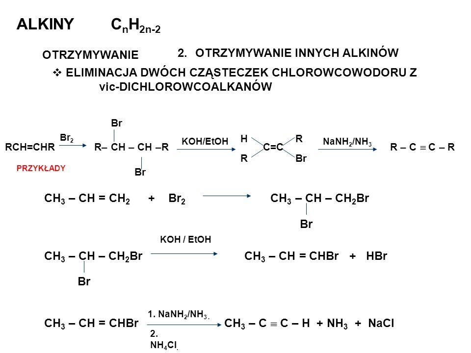 ALKINYC n H 2n-2 OTRZYMYWANIE 2.OTRZYMYWANIE INNYCH ALKINÓW ELIMINACJA DWÓCH CZĄSTECZEK CHLOROWCOWODORU Z vic-DICHLOROWCOALKANÓW CH 3 – CH = CH 2 + Br