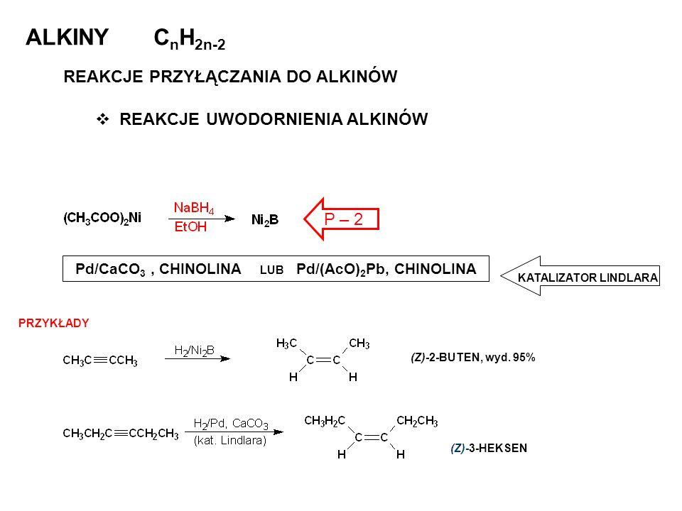 ALKINY C n H 2n-2 REAKCJE PRZYŁĄCZANIA DO ALKINÓW REAKCJE UWODORNIENIA ALKINÓW KATALIZATOR LINDLARA (Z)-2-BUTEN, wyd. 95% Pd/CaCO 3, CHINOLINA LUB Pd/