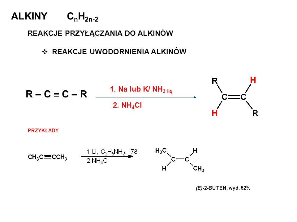 ALKINY C n H 2n-2 REAKCJE PRZYŁĄCZANIA DO ALKINÓW REAKCJE UWODORNIENIA ALKINÓW R – C C – R 1. Na lub K/ NH 3 liq 2. NH 4 Cl PRZYKŁADY (E)-2-BUTEN, wyd