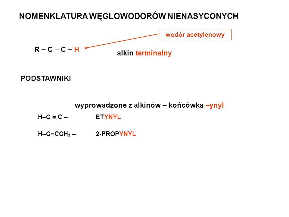 NOMENKLATURA WĘGLOWODORÓW NIENASYCONYCH R – C C – H alkin terminalny wodór acetylenowy PODSTAWNIKI wyprowadzone z alkinów – końcówka –ynyl H–C C – ETY
