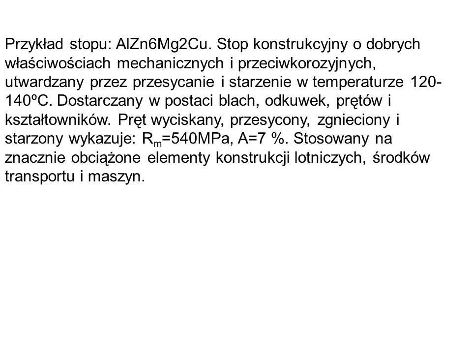 Przykład stopu: AlZn6Mg2Cu. Stop konstrukcyjny o dobrych właściwościach mechanicznych i przeciwkorozyjnych, utwardzany przez przesycanie i starzenie w