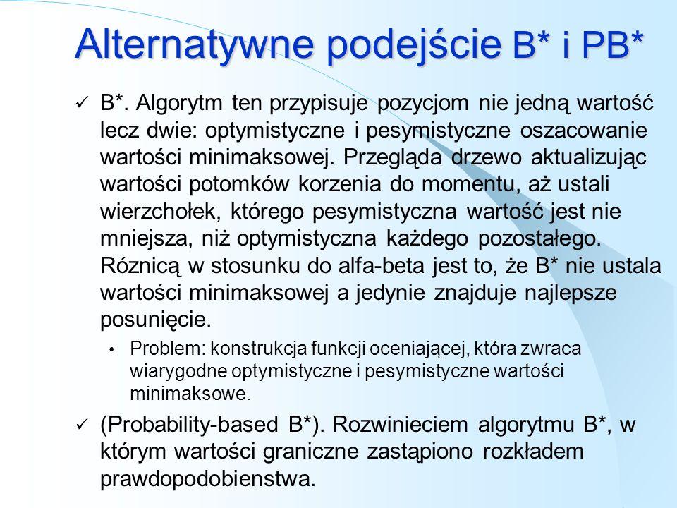 Alternatywne podejście B* i PB* B*. Algorytm ten przypisuje pozycjom nie jedną wartość lecz dwie: optymistyczne i pesymistyczne oszacowanie wartości m