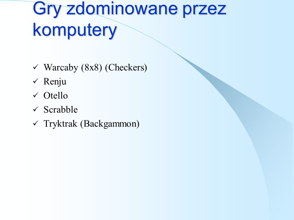 Gry zdominowane przez komputery Warcaby (8x8) (Checkers) Renju Otello Scrabble Tryktrak (Backgammon)