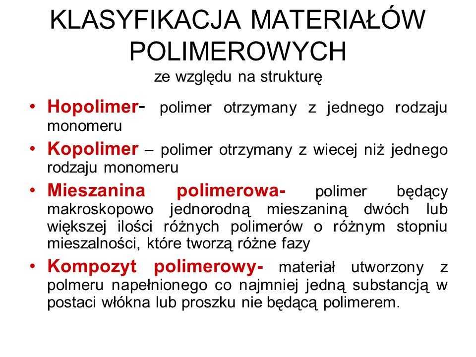 KLASYFIKACJA MATERIAŁÓW POLIMEROWYCH ze względu na strukturę Hopolimer - polimer otrzymany z jednego rodzaju monomeru Kopolimer – polimer otrzymany z