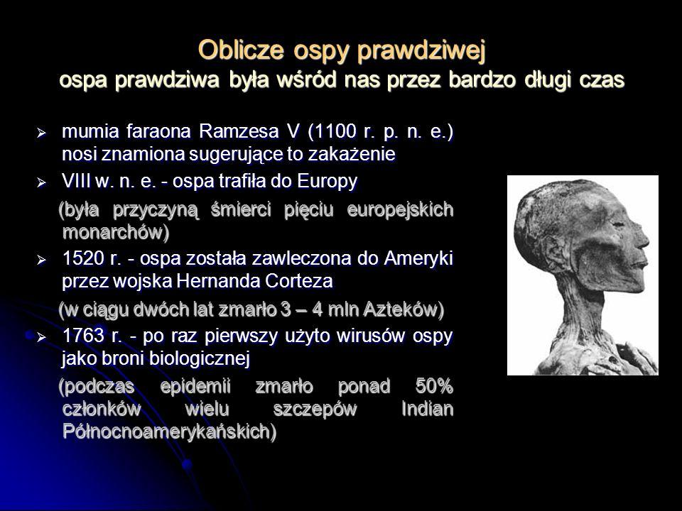 Oblicze ospy prawdziwej ospa prawdziwa była wśród nas przez bardzo długi czas mumia faraona Ramzesa V (1100 r. p. n. e.) nosi znamiona sugerujące to z