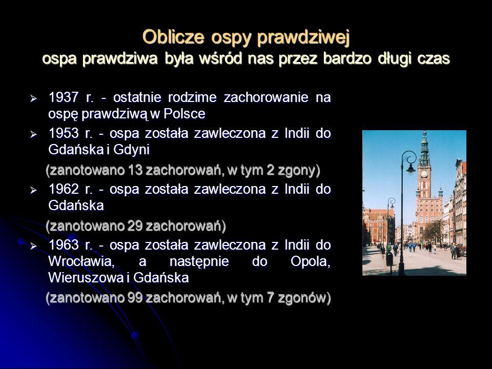 Oblicze ospy prawdziwej ospa prawdziwa była wśród nas przez bardzo długi czas 1937 r. - ostatnie rodzime zachorowanie na ospę prawdziwą w Polsce 1937