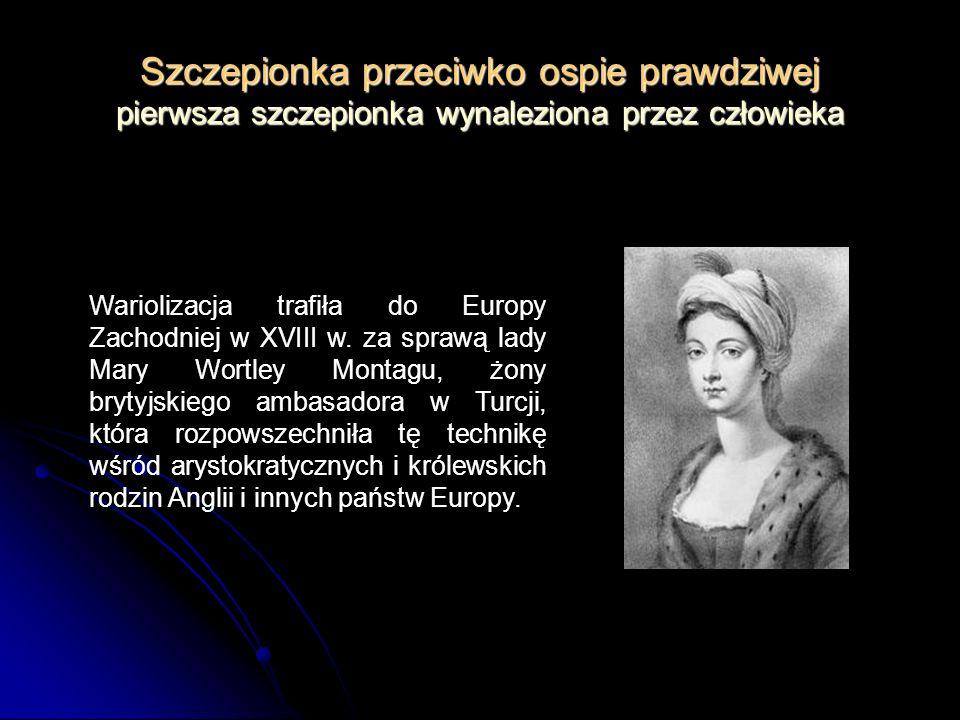 Szczepionka przeciwko ospie prawdziwej pierwsza szczepionka wynaleziona przez człowieka Wariolizacja trafiła do Europy Zachodniej w XVIII w. za sprawą