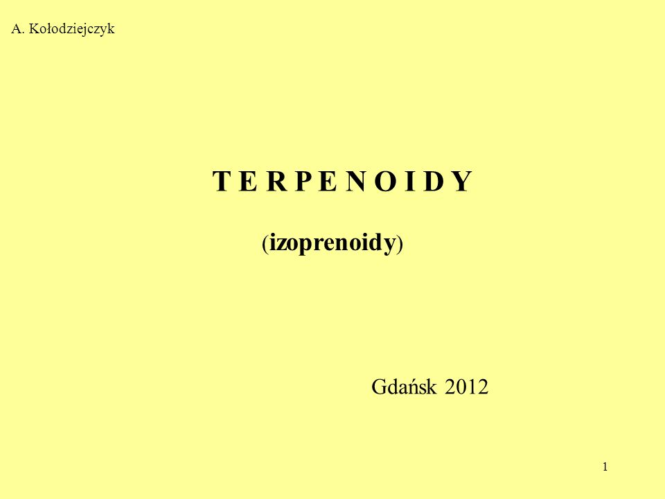1 T E R P E N O I D Y A. Kołodziejczyk ( izoprenoidy ) Gdańsk 2012