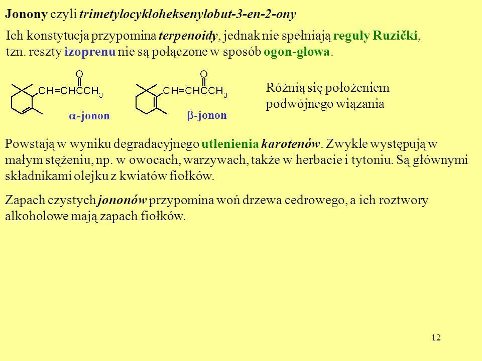 12 Jonony czyli trimetylocykloheksenylobut-3-en-2-ony Ich konstytucja przypomina terpenoidy, jednak nie spełniają reguły Ruzički, tzn. reszty izoprenu