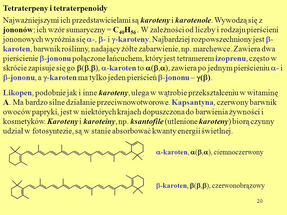 20 Tetraterpeny i tetraterpenoidy Najważniejszymi ich przedstawicielami są karoteny i karotenole. Wywodzą się z jononów; ich wzór sumaryczny = C 40 H