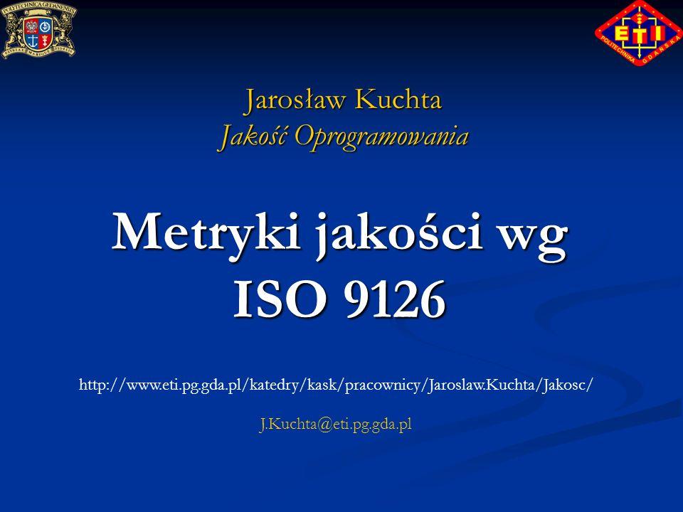 Metryki jakości wg ISO 9126 Jarosław Kuchta Jakość Oprogramowania http://www.eti.pg.gda.pl/katedry/kask/pracownicy/Jaroslaw.Kuchta/Jakosc/ J.Kuchta@et