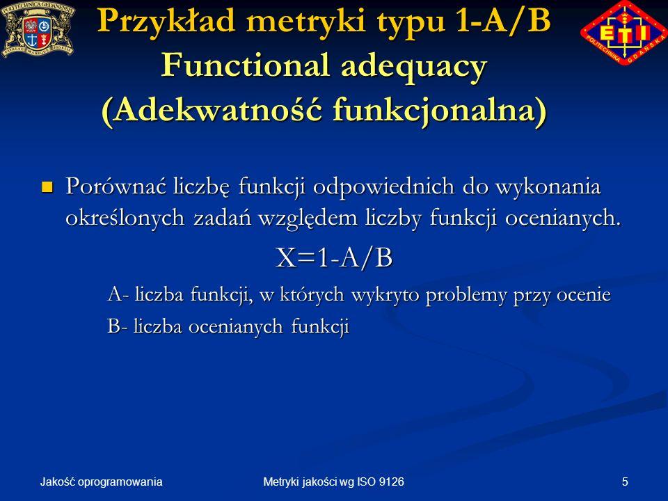 Jakość oprogramowania 5Metryki jakości wg ISO 9126 Przykład metryki typu 1-A/B Functional adequacy (Adekwatność funkcjonalna) Porównać liczbę funkcji