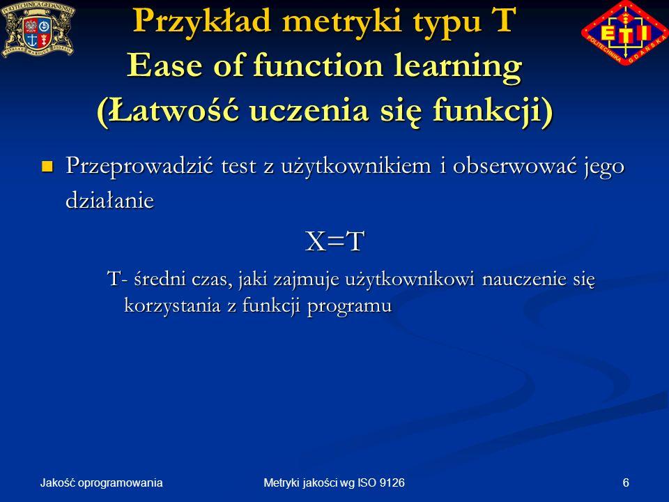 Jakość oprogramowania 6Metryki jakości wg ISO 9126 Przykład metryki typu T Ease of function learning (Łatwość uczenia się funkcji) Przeprowadzić test