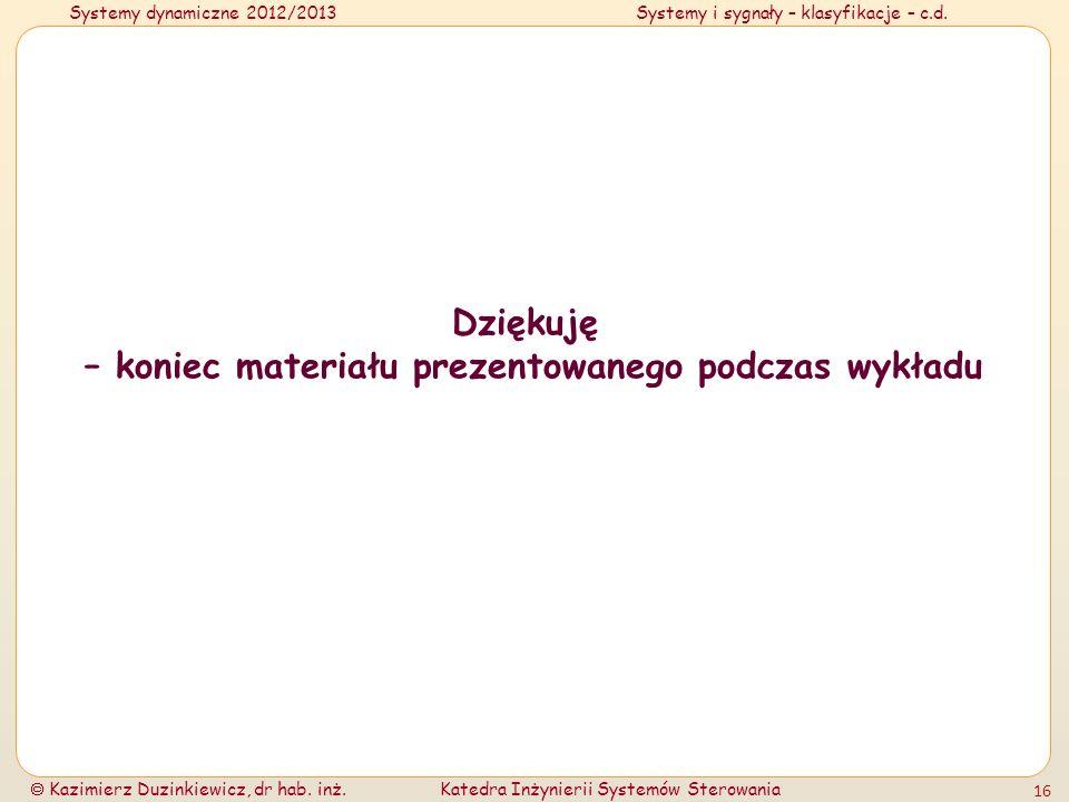 Systemy dynamiczne 2012/2013Systemy i sygnały – klasyfikacje – c.d. Kazimierz Duzinkiewicz, dr hab. inż.Katedra Inżynierii Systemów Sterowania 16 Dzię