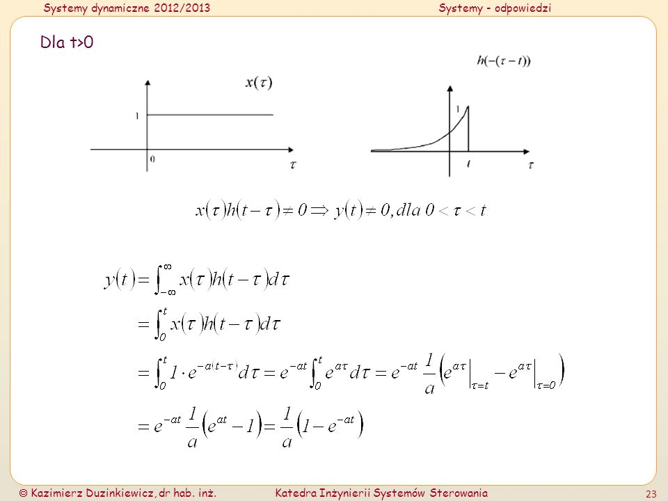 Systemy dynamiczne 2012/2013Systemy - odpowiedzi Kazimierz Duzinkiewicz, dr hab. inż.Katedra Inżynierii Systemów Sterowania 23 Dla t>0