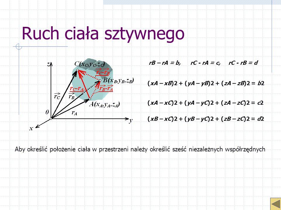 Ruch ciała sztywnego rB – rA = b, rC - rA = c, rC - rB = d (xA – xB)2 + (yA – yB)2 + (zA – zB)2 = b2 (xA – xC)2 + (yA – yC)2 + (zA – zC)2 = c2 (xB – x