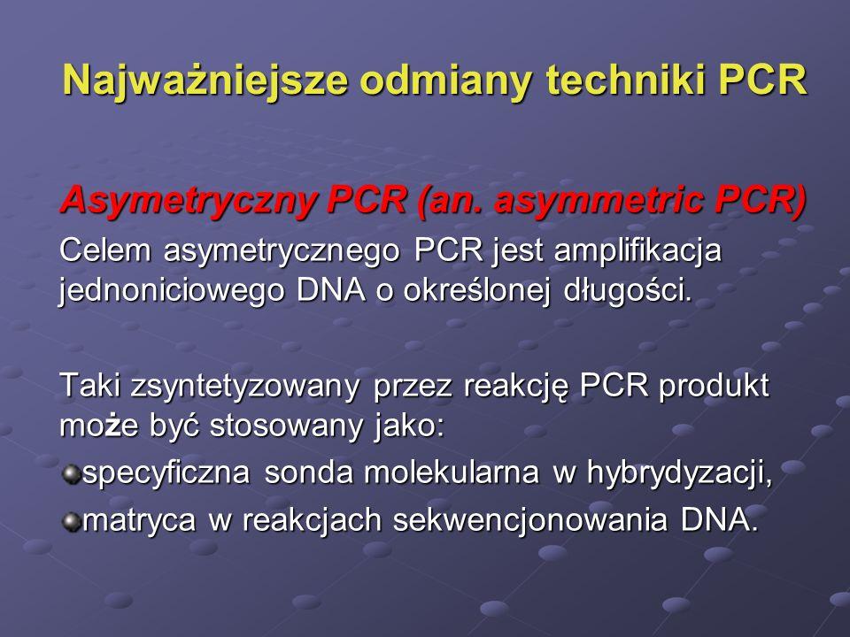 Najważniejsze odmiany techniki PCR Asymetryczny PCR (an. asymmetric PCR) Celem asymetrycznego PCR jest amplifikacja jednoniciowego DNA o określonej dł
