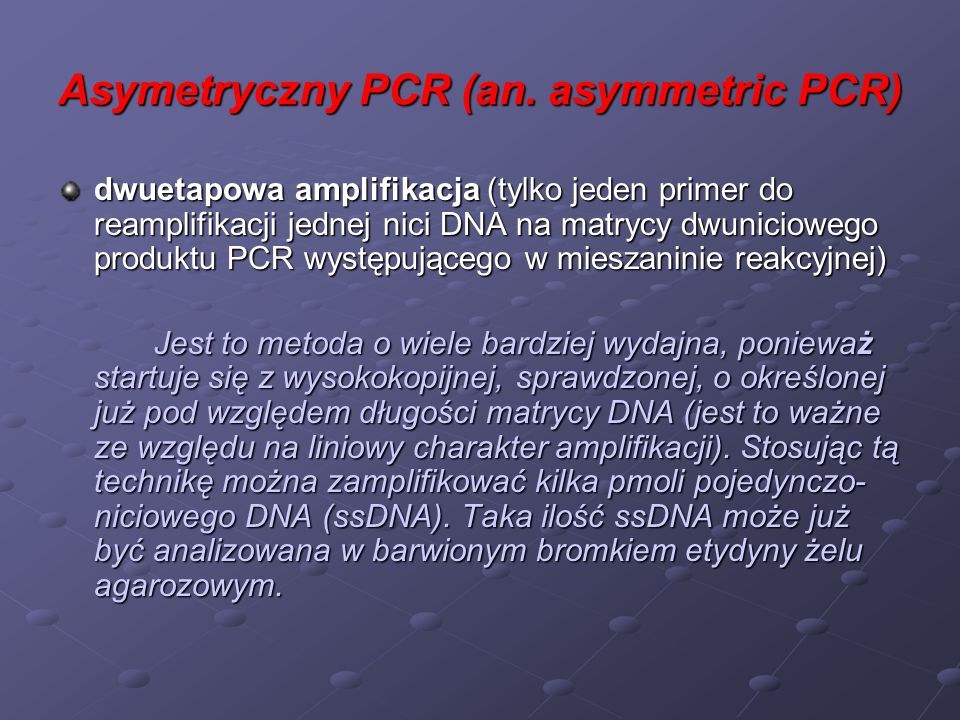 Asymetryczny PCR (an. asymmetric PCR) dwuetapowa amplifikacja (tylko jeden primer do reamplifikacji jednej nici DNA na matrycy dwuniciowego produktu P