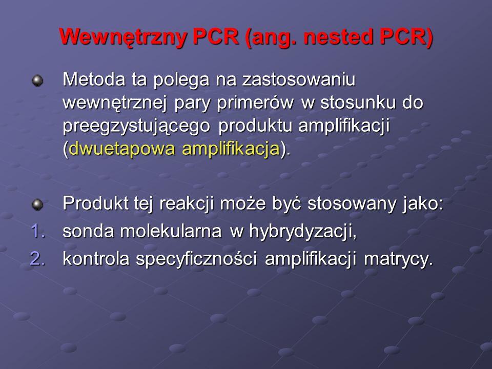 Wewnętrzny PCR (ang. nested PCR) Metoda ta polega na zastosowaniu wewnętrznej pary primerów w stosunku do preegzystującego produktu amplifikacji (dwue