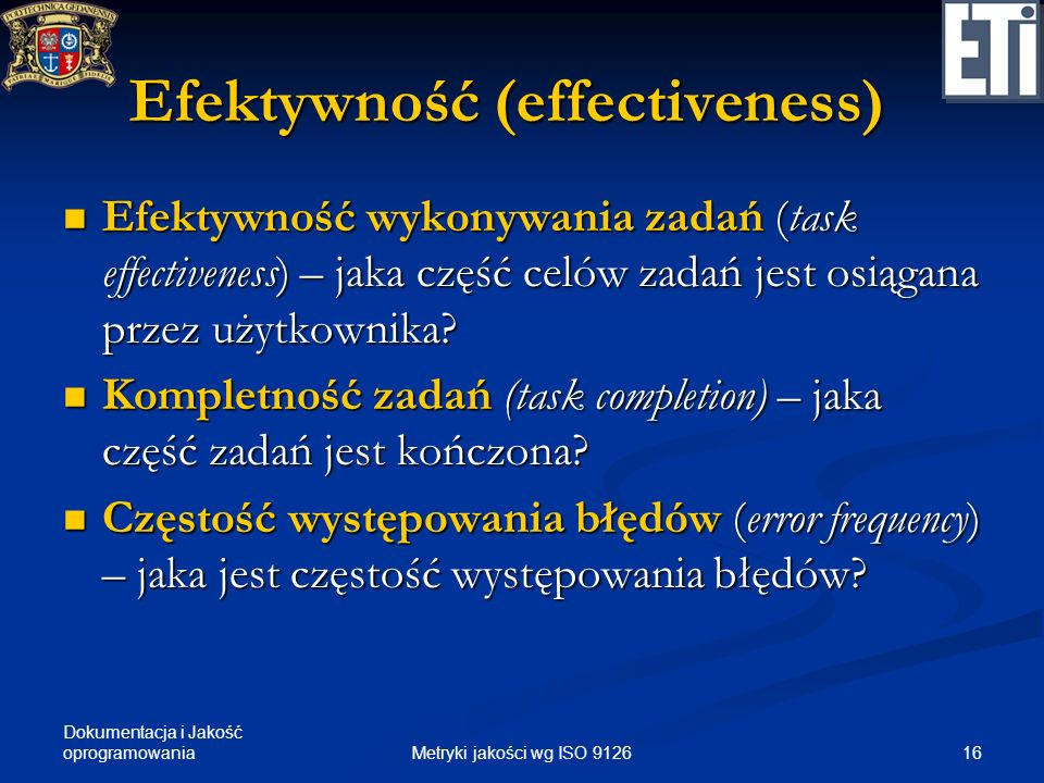 Dokumentacja i Jakość oprogramowania Efektywność (effectiveness) Efektywność wykonywania zadań (task effectiveness) – jaka część celów zadań jest osią