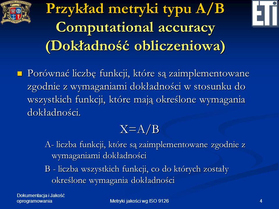 Dokumentacja i Jakość oprogramowania Przykład metryki typu 1-A/B Functional adequacy (Adekwatność funkcjonalna) Porównać liczbę funkcji odpowiednich do wykonania określonych zadań względem liczby funkcji ocenianych.