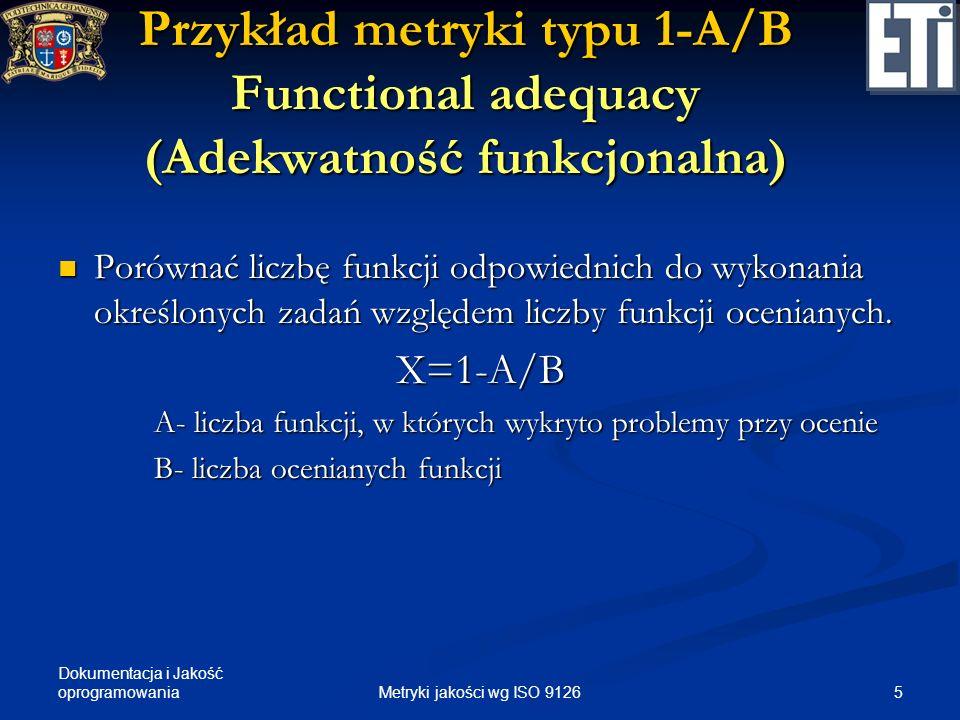 Dokumentacja i Jakość oprogramowania Przykład metryki typu 1-A/B Functional adequacy (Adekwatność funkcjonalna) Porównać liczbę funkcji odpowiednich d