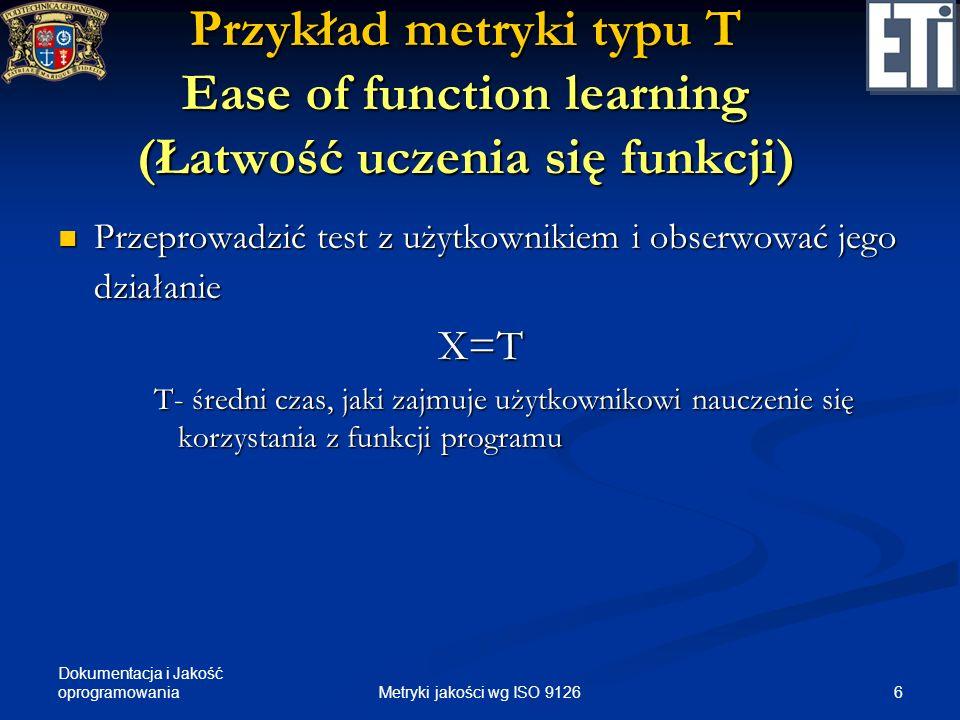 Dokumentacja i Jakość oprogramowania Przykład metryki typu T Ease of function learning (Łatwość uczenia się funkcji) Przeprowadzić test z użytkownikie