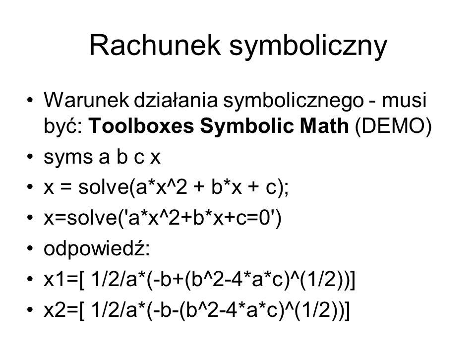 Rachunek symboliczny Warunek działania symbolicznego - musi być: Toolboxes Symbolic Math (DEMO) syms a b c x x = solve(a*x^2 + b*x + c); x=solve('a*x^