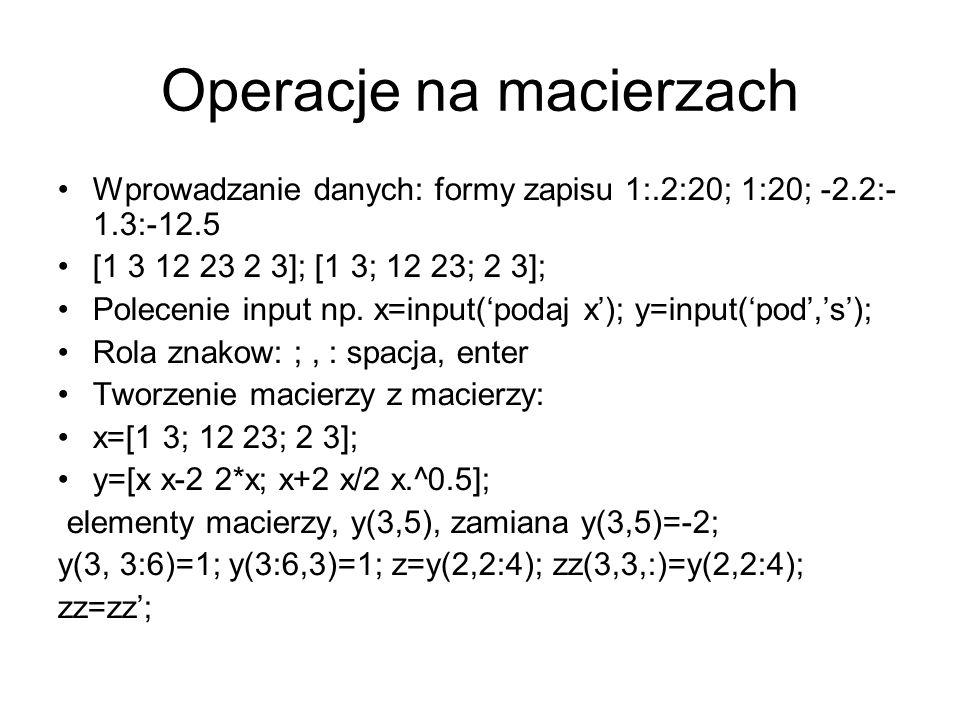 Operacje na macierzach Wprowadzanie danych: formy zapisu 1:.2:20; 1:20; -2.2:- 1.3:-12.5 [1 3 12 23 2 3]; [1 3; 12 23; 2 3]; Polecenie input np. x=inp
