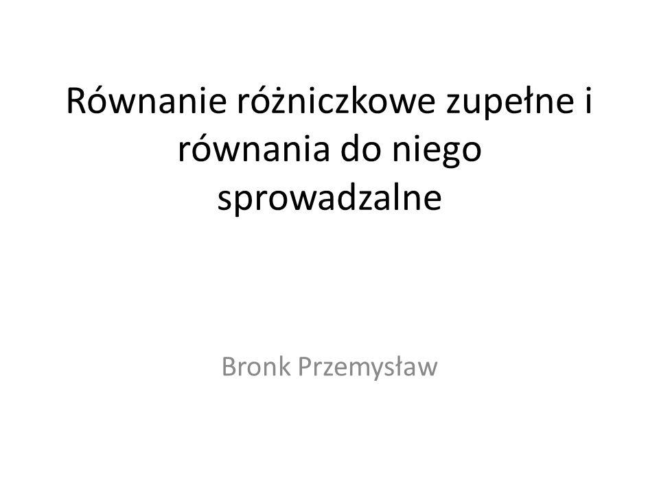 Równanie różniczkowe zupełne i równania do niego sprowadzalne Bronk Przemysław