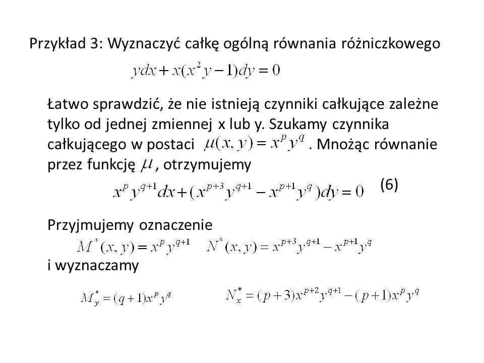 Przykład 3: Wyznaczyć całkę ogólną równania różniczkowego Łatwo sprawdzić, że nie istnieją czynniki całkujące zależne tylko od jednej zmiennej x lub y