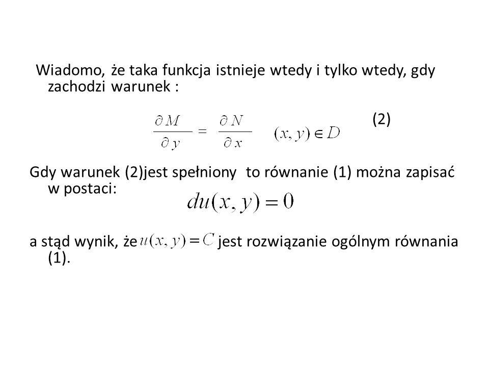 Wiadomo, że taka funkcja istnieje wtedy i tylko wtedy, gdy zachodzi warunek : (2) Gdy warunek (2)jest spełniony to równanie (1) można zapisać w postac