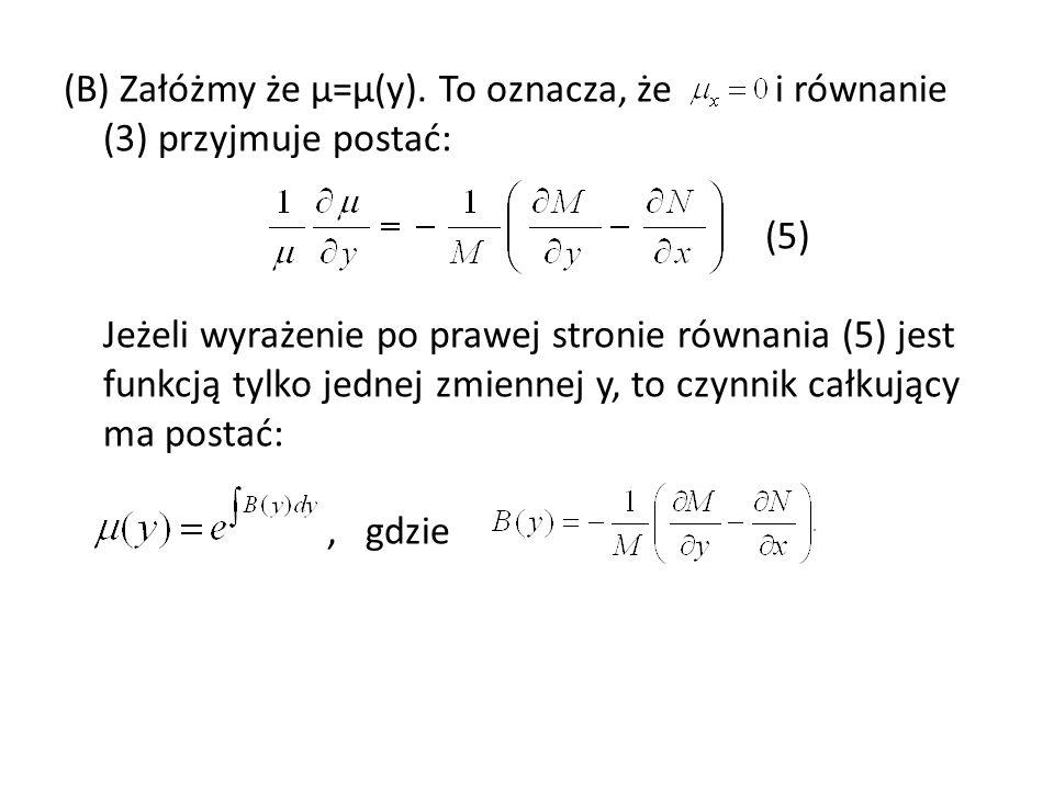 (B) Załóżmy że µ=µ(y). To oznacza, że i równanie (3) przyjmuje postać: (5) Jeżeli wyrażenie po prawej stronie równania (5) jest funkcją tylko jednej z