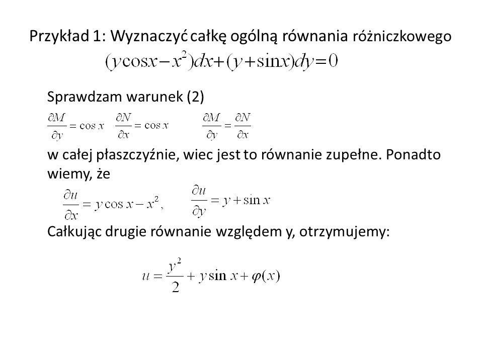 Przykład 1: Wyznaczyć całkę ogólną równania różniczkowego Sprawdzam warunek (2) w całej płaszczyźnie, wiec jest to równanie zupełne. Ponadto wiemy, że