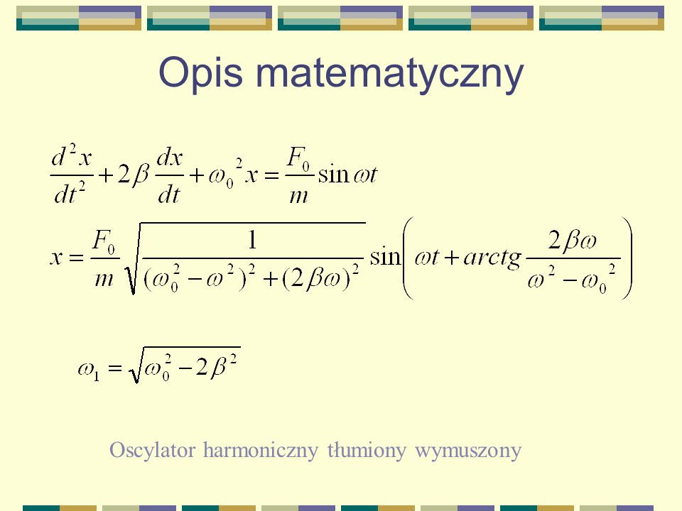 Opis matematyczny Równanie dynamiki oscylatora harmonicznego Równanie ruchu oscylatora harmonicznego Równanie dynamiki tłumionego oscylatora harmonicz