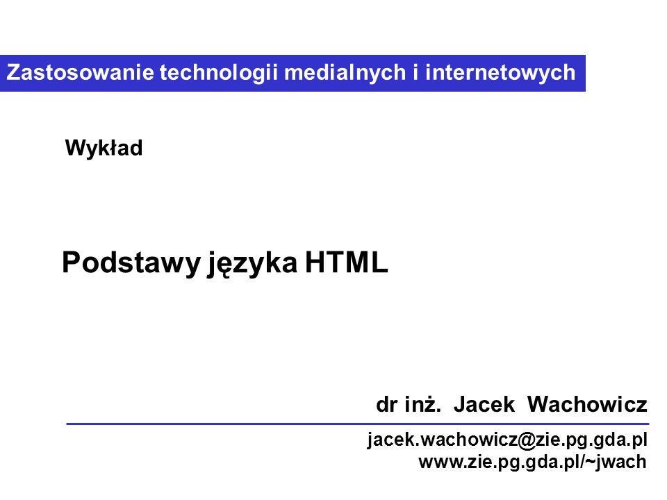 Zastosowanie technologii medialnych i internetowych Podstawy języka HTML Wykład dr inż.