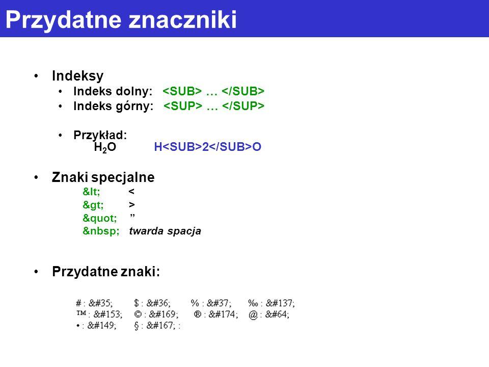 Przydatne znaczniki Indeksy Indeks dolny: … Indeks górny: … Przykład: H 2 O H 2 O Znaki specjalne < < > > twarda spacja Przydatne znaki: