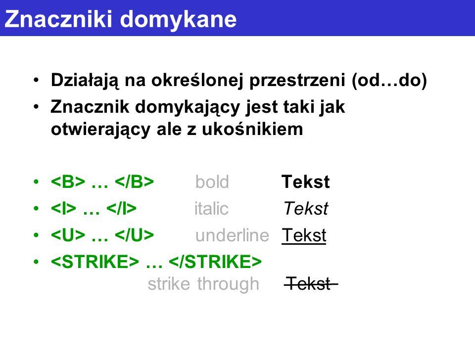 Znaczniki domykane Działają na określonej przestrzeni (od…do) Znacznik domykający jest taki jak otwierający ale z ukośnikiem … bold Tekst … italic Tekst … underline Tekst … strike through Tekst