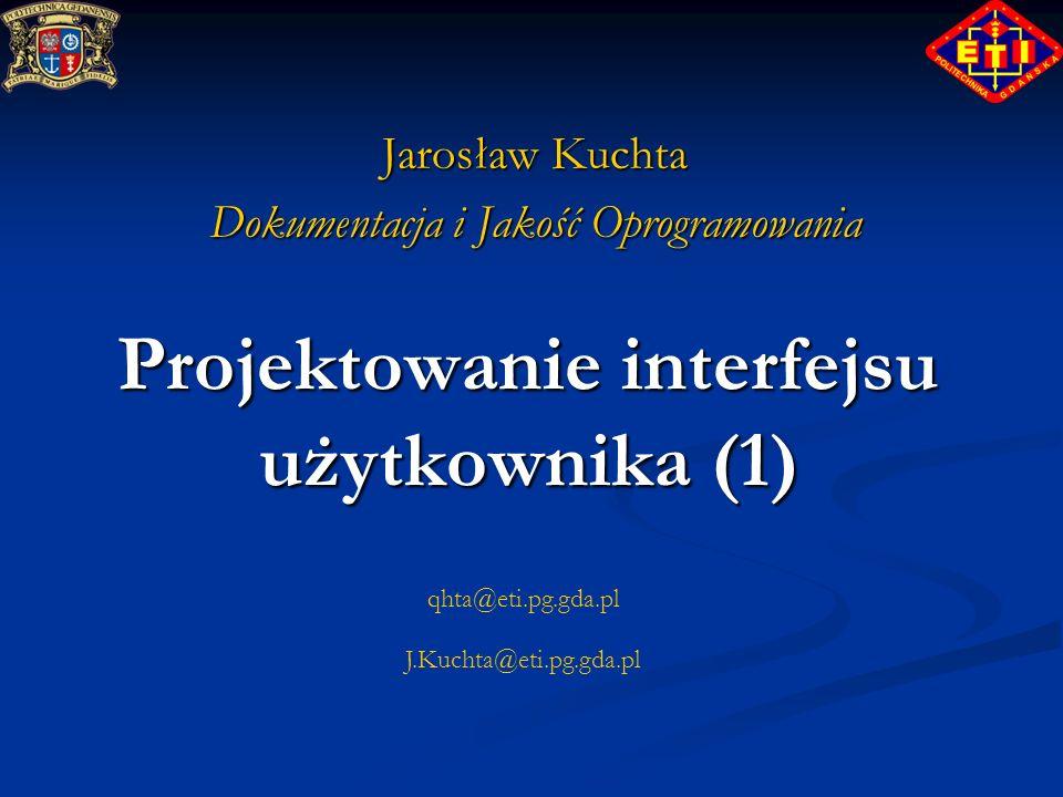 qhta@eti.pg.gda.pl J.Kuchta@eti.pg.gda.pl Projektowanie interfejsu użytkownika (1) Jarosław Kuchta Dokumentacja i Jakość Oprogramowania