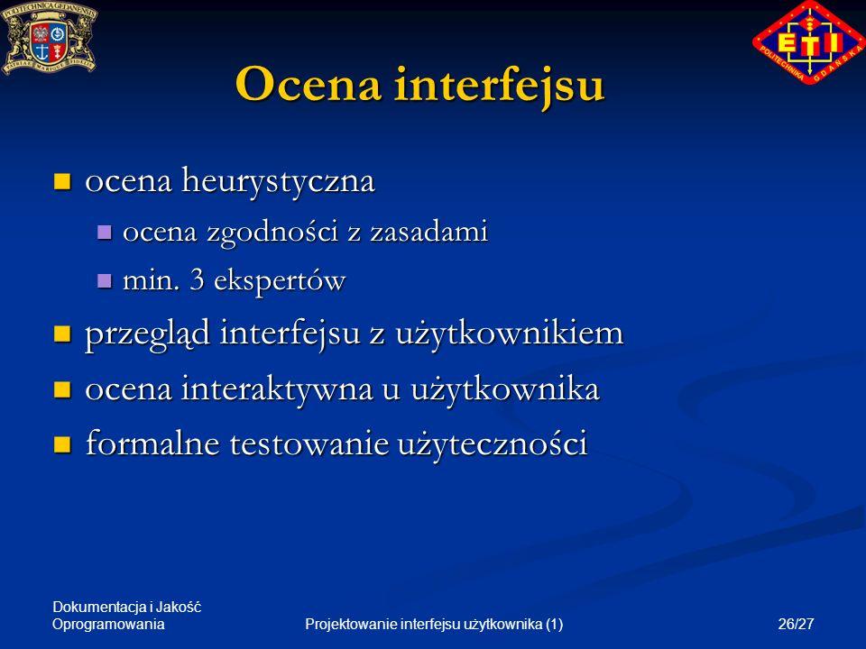 Dokumentacja i Jakość Oprogramowania 26/27Projektowanie interfejsu użytkownika (1) Ocena interfejsu ocena heurystyczna ocena heurystyczna ocena zgodno