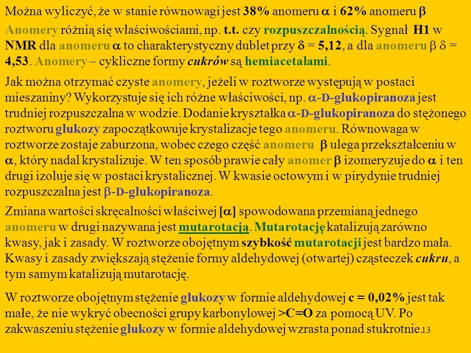 13 Można wyliczyć, że w stanie równowagi jest 38% anomeru i 62% anomeru Anomery różnią się właściwościami, np.
