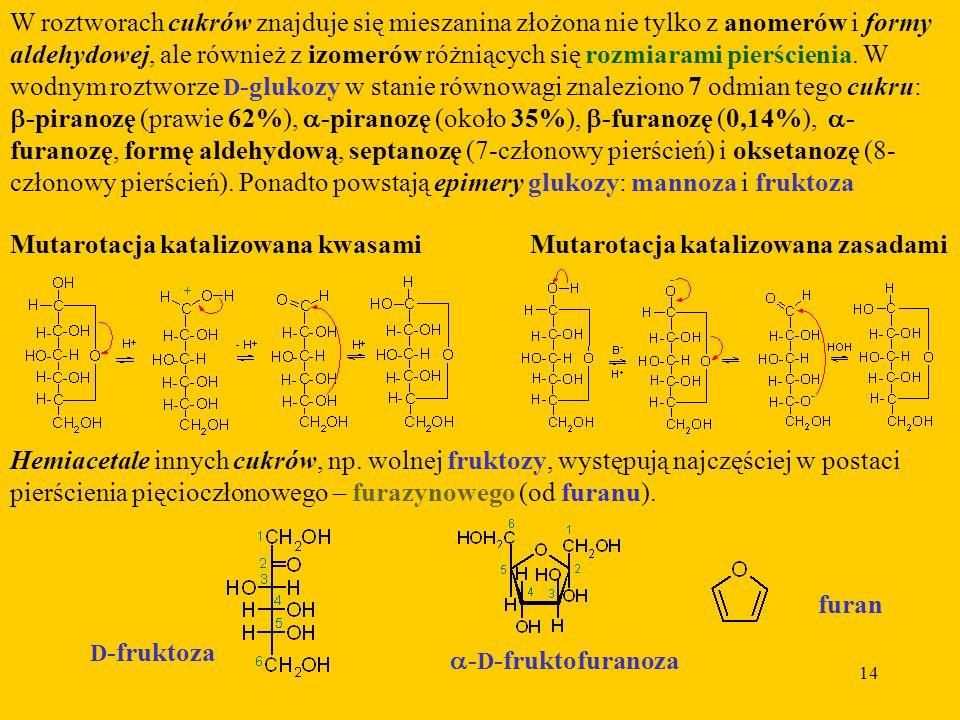 14 W roztworach cukrów znajduje się mieszanina złożona nie tylko z anomerów i formy aldehydowej, ale również z izomerów różniących się rozmiarami pierścienia.