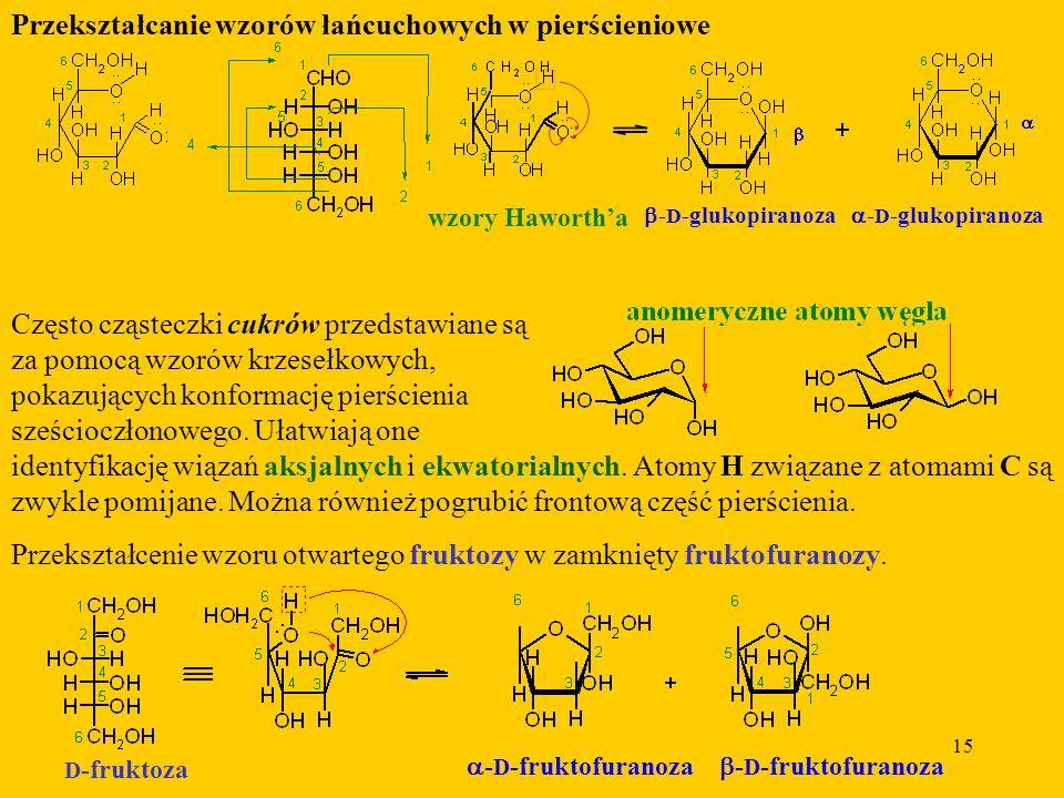 15 Przekształcanie wzorów łańcuchowych w pierścieniowe - D -glukopiranoza - D -glukopiranoza wzory Hawortha Często cząsteczki cukrów przedstawiane są za pomocą wzorów krzesełkowych, pokazujących konformację pierścienia sześcioczłonowego.