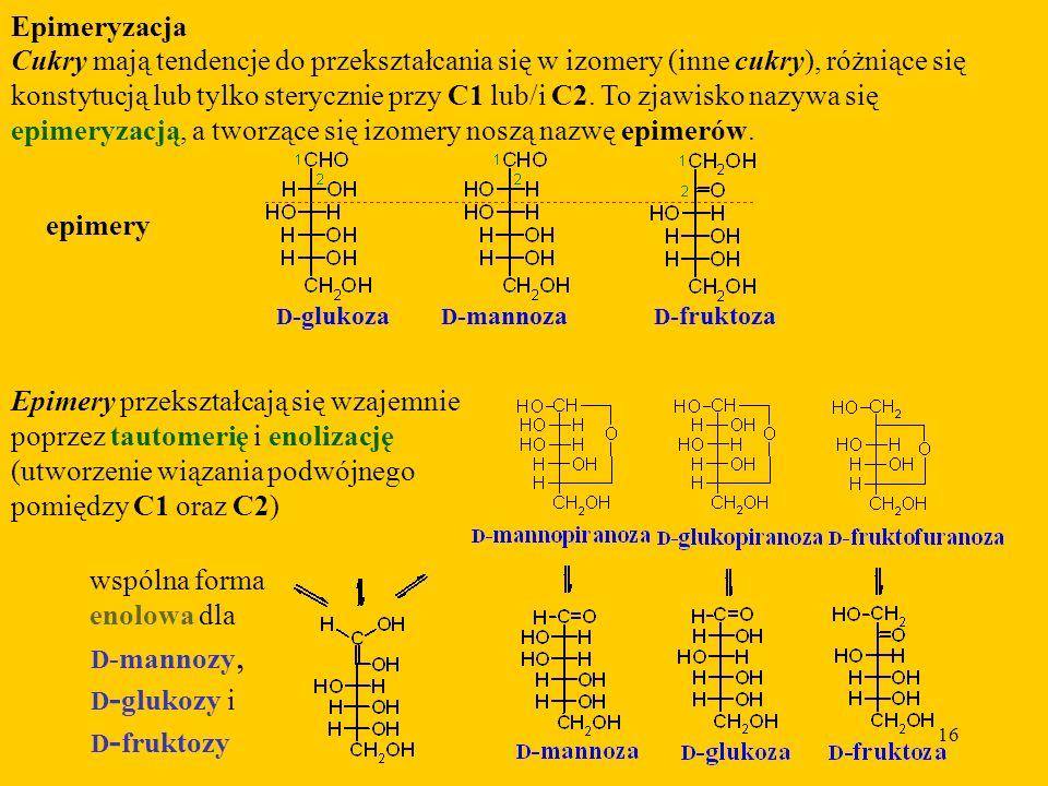 16 Epimeryzacja Cukry mają tendencje do przekształcania się w izomery (inne cukry), różniące się konstytucją lub tylko sterycznie przy C1 lub/i C2.