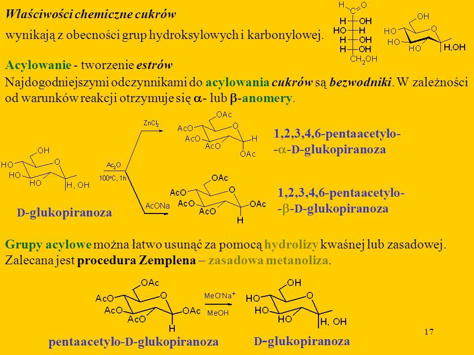 17 Właściwości chemiczne cukrów Acylowanie - tworzenie estrów Najdogodniejszymi odczynnikami do acylowania cukrów są bezwodniki.